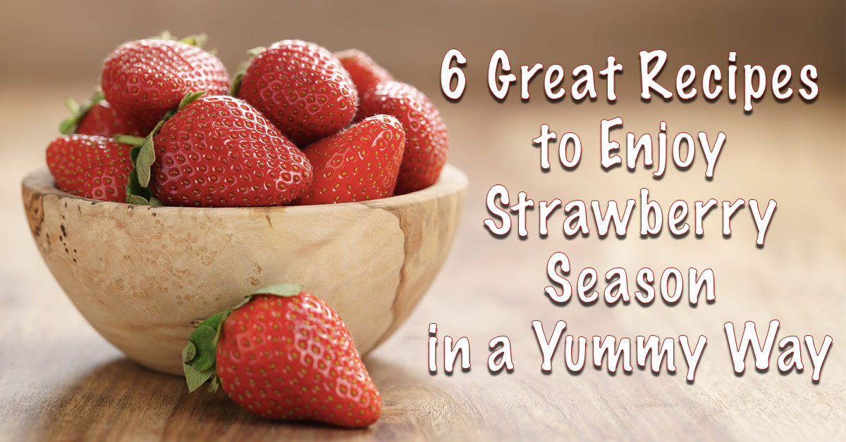 6 Great Recipes to Enjoy Strawberry Season in a Yummy Way