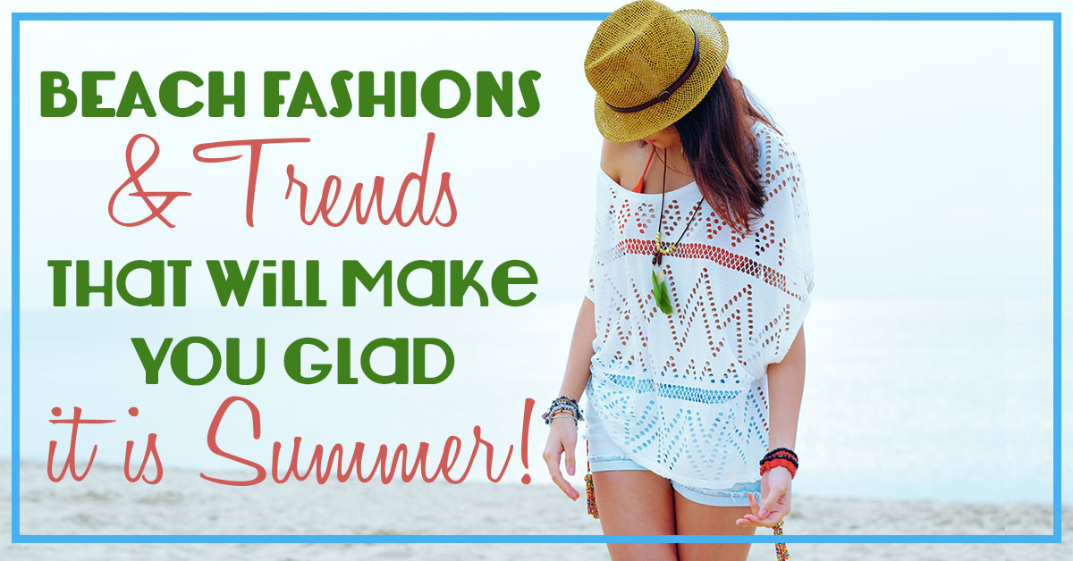 Beach Fashion & Trends That Will Make You Glad it is Summer!