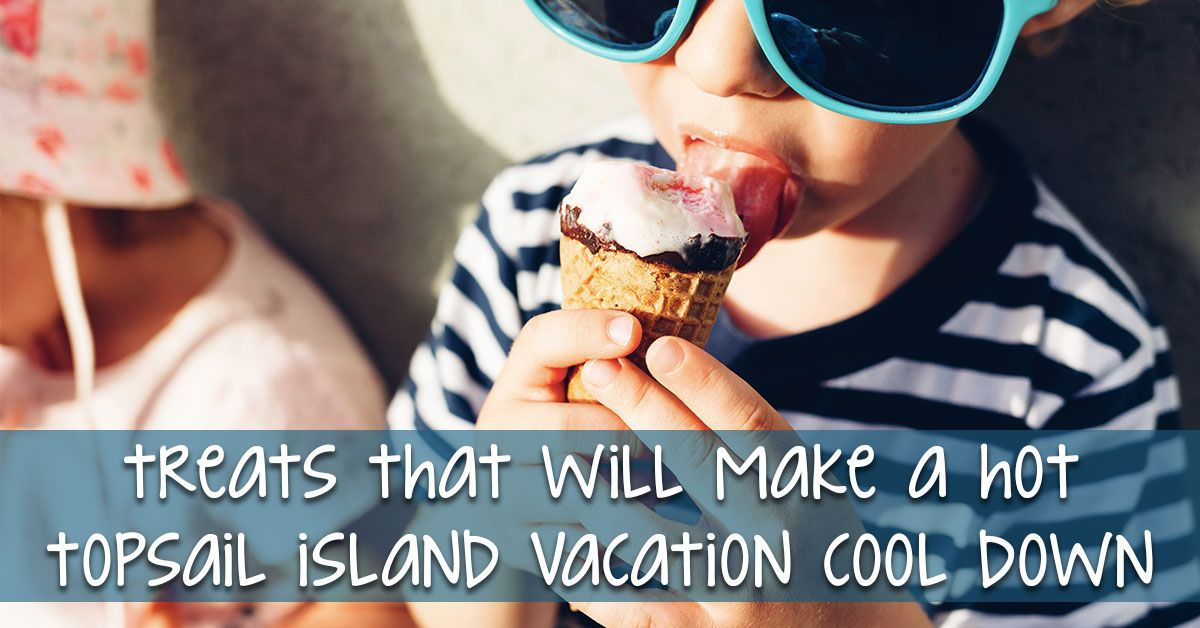 Treats That Will Make a Hot Topsail Island Vacation Cool Down