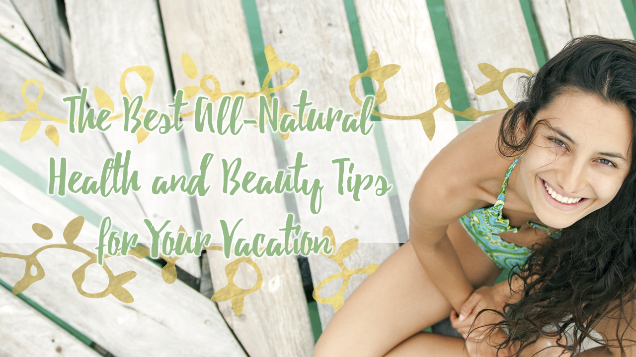 the-best-all-natural-health-and-beauty-tips-for-your-vacation